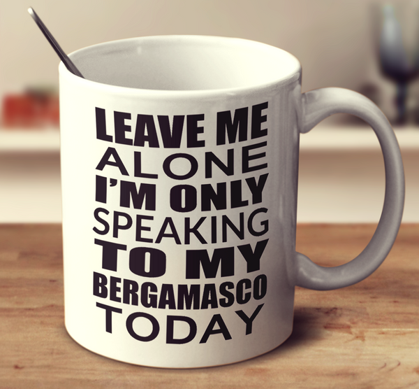 Leave Me Alone I'm Only Speaking To My Bergamasco Today