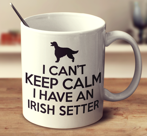 I Can't Keep Calm I Have An Irish Setter