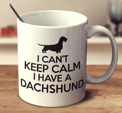 I Can't Keep Calm I Have A Dachshund The Wiry Hairy Variety