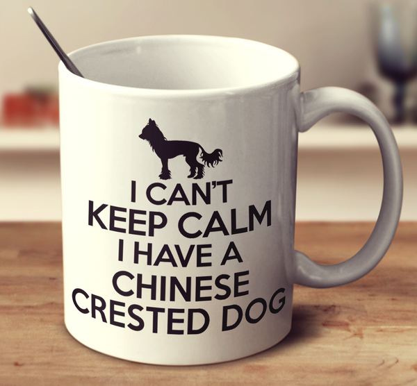 I Can't Keep Calm I Have A Chinese Crested Dog