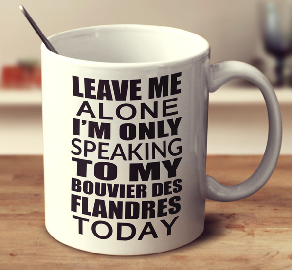 Leave Me Alone I'm Only Speaking To My Bouvier Des Flandres Today