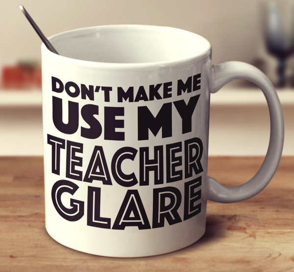 Don't Make Me Use My Teacher Glare