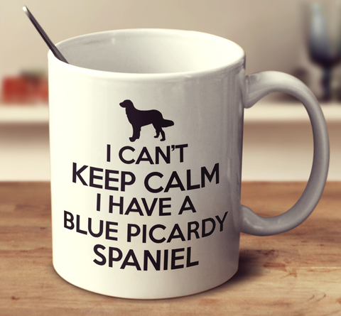 I Can't Keep Calm I Have A Blue Picardy Spaniel