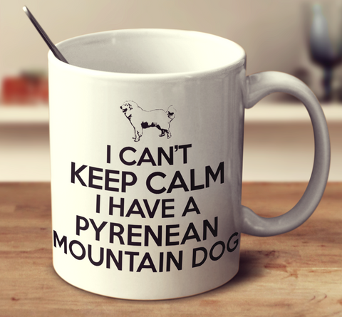 I Can't Keep Calm I Have A Pyrenean Mountain Dog