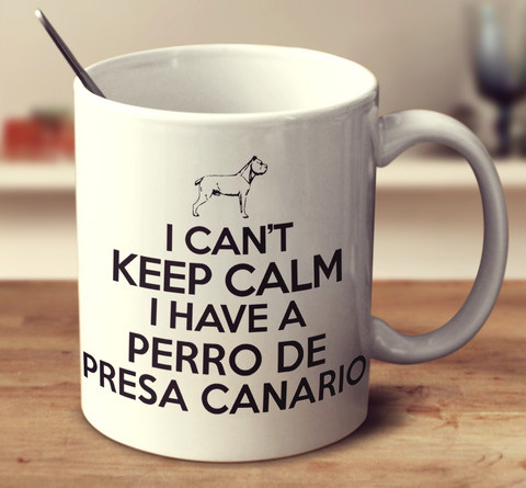 I Can't Keep Calm I Have A Perro De Presa Canario