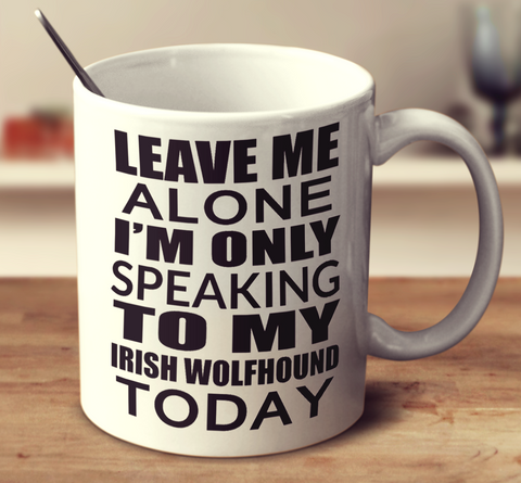 Leave Me Alone I'm Only Speaking To My Irish Wolfhound Today