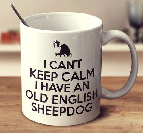 I Can't Keep Calm I Have An Old English Sheepdog