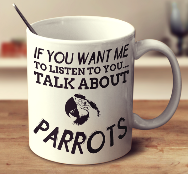 If You Want Me To Listen To You... Talk About Parrots