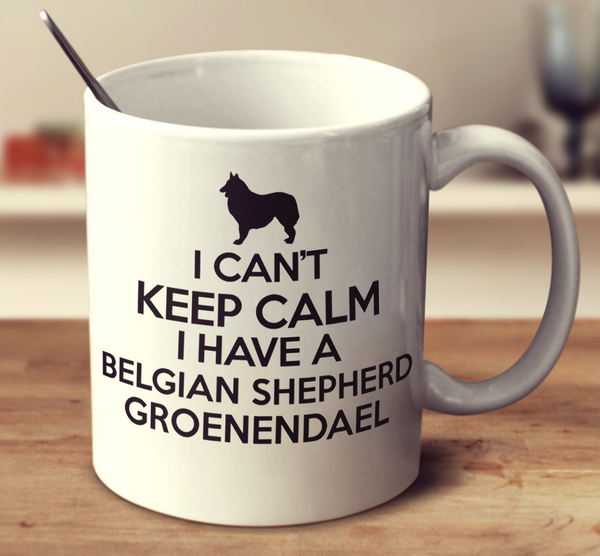 I Can't Keep Calm I Have A Belgian Shepherd Groenendael