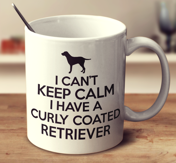 I Can't Keep Calm I Have A Curly Coated Retriever