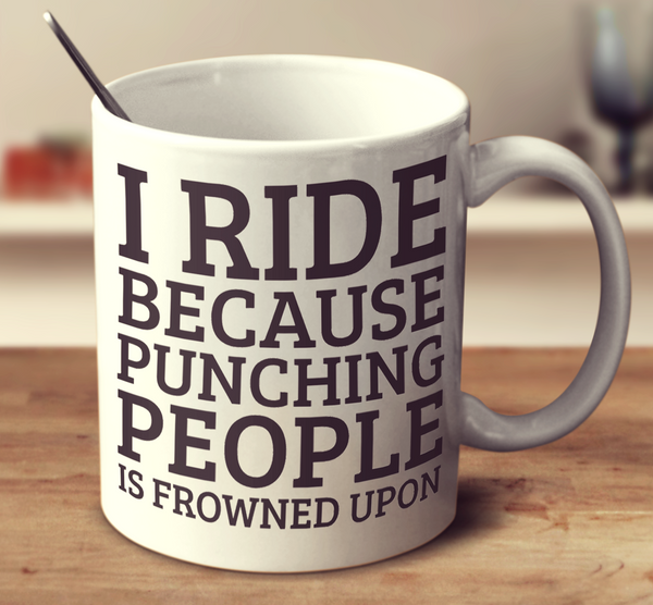 I Ride Because Punching People Is Frowned Upon