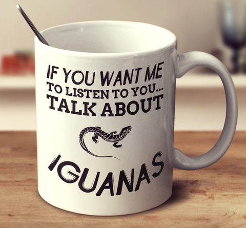 If You Want Me To Listen To You Talk About Iguanas