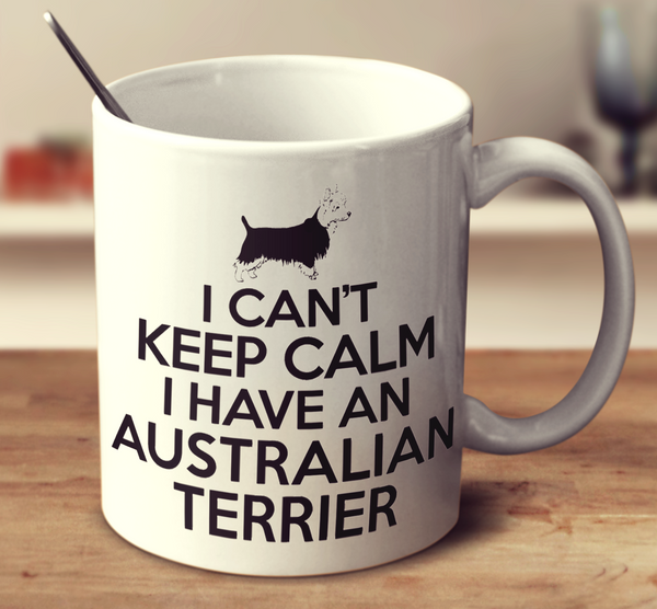 I Can't Keep Calm I Have An Australian Terrier