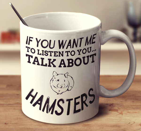 If You Want Me To Listen To You... Talk About Hamsters
