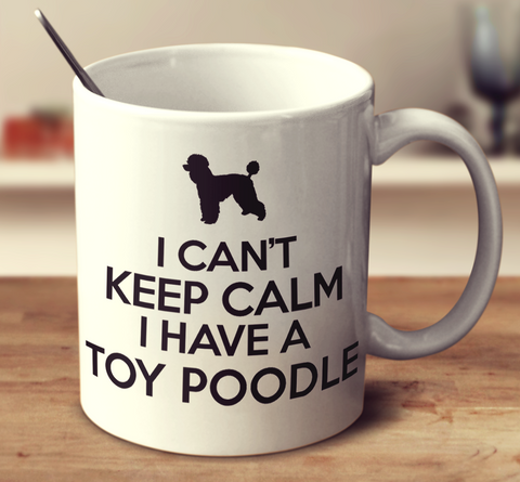 I Can't Keep Calm I Have A Toy Poodle