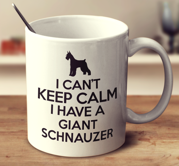 I Can't Keep Calm I Have A Giant Schnauzer