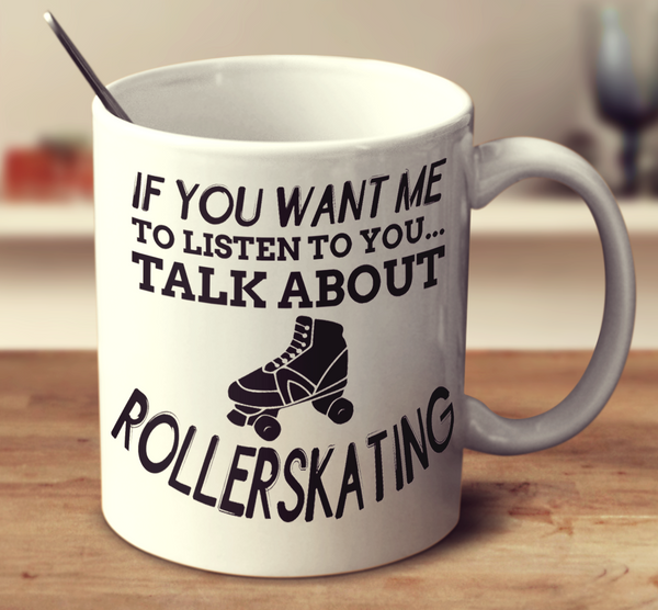 If You Want Me To Listen To You Talk About Rollerskating