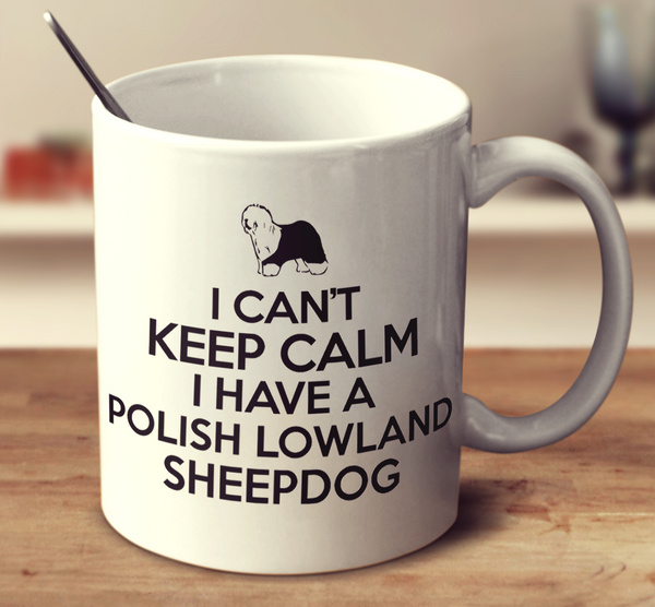 I Can't Keep Calm I Have A Polish Lowland Sheepdog