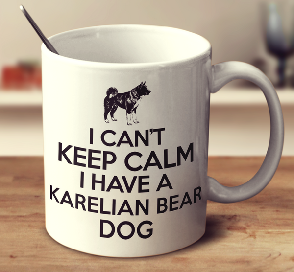 I Can't Keep Calm I Have A Karelian Bear Dog