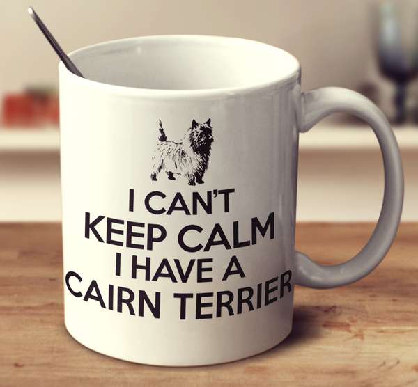 I Can't Keep Calm I Have A Cairn Terrier