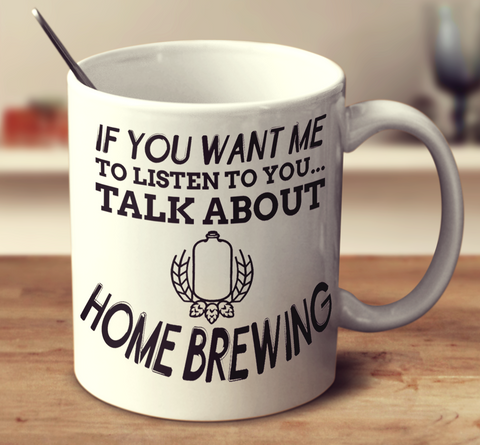 If You Want Me To Listen To You Talk About Home Brewing