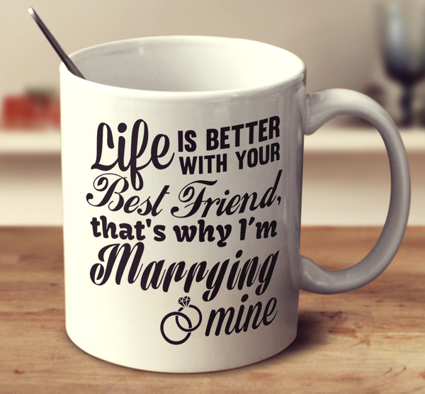 Life Is Better With Your Best Friend That's Why I'm Marrying Mine