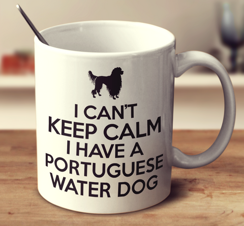 I Can't Keep Calm I Have A Portuguese Water Dog