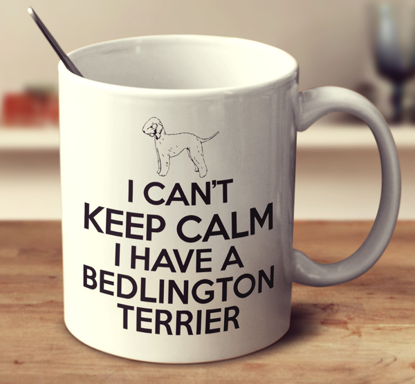 I Can't Keep Calm I Have A Bedlington Terrier