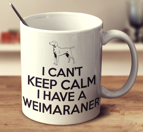 I Can't Keep Calm I Have A Weimaraner