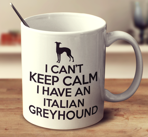 I Can't Keep Calm I Have An Italian Greyhound