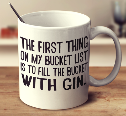 The First Thing On My Bucket List Is To Fill The Bucket With Gin
