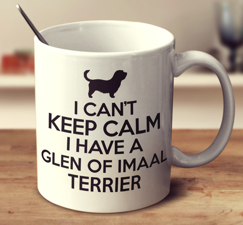 I Can't Keep Calm I Have A Glen Of Imaal Terrier