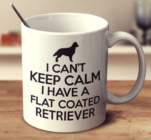 I Can't Keep Calm I Have A Flat Coated Retriever