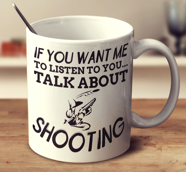 If You Want Me To Listen To You Talk About Shooting