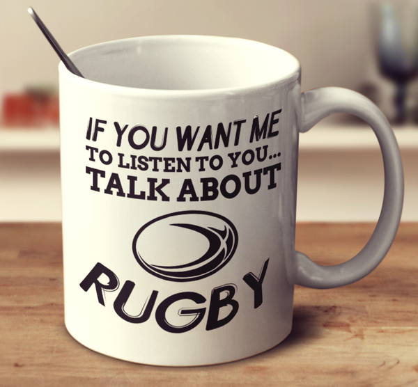 If You Want Me To Listen To You Talk About Rugby