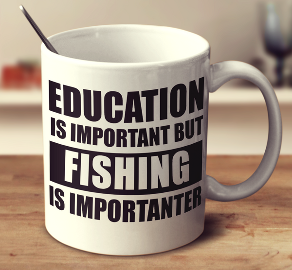 Education Is Important But Fishing Is Importanter