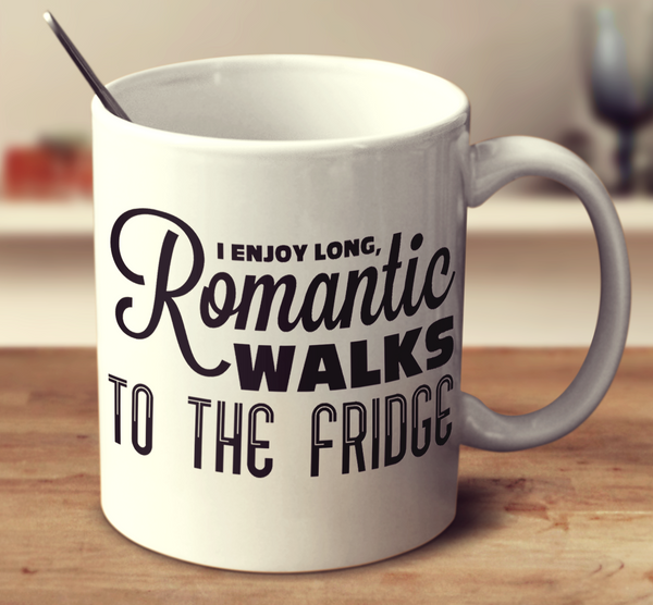 I Enjoy Long, Romantic Walks To The Fridge