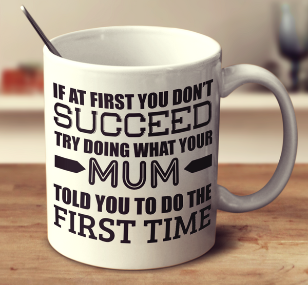 If At First You Don't Succeed Try Doing What Your Mum Told You The First Time