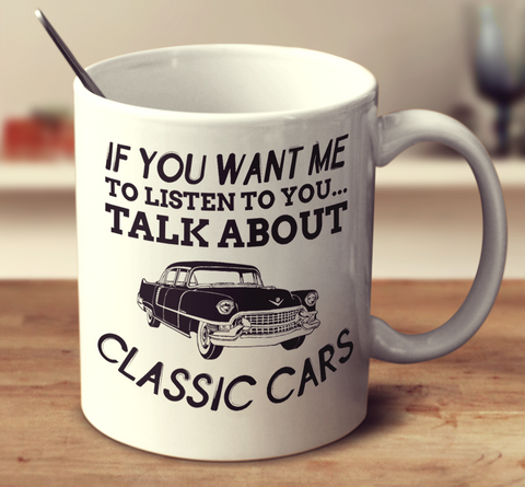 If You Want Me To Listen To You Talk About Classic Cars