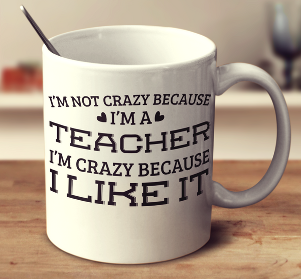 I'm Not Crazy Because I'm A Teacher I'm Crazy Because I Like It