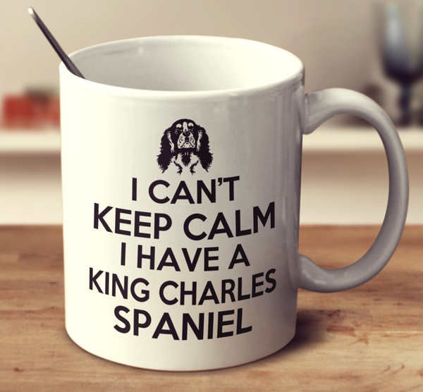 I Can't Keep Calm I Have A King Charles Spaniel