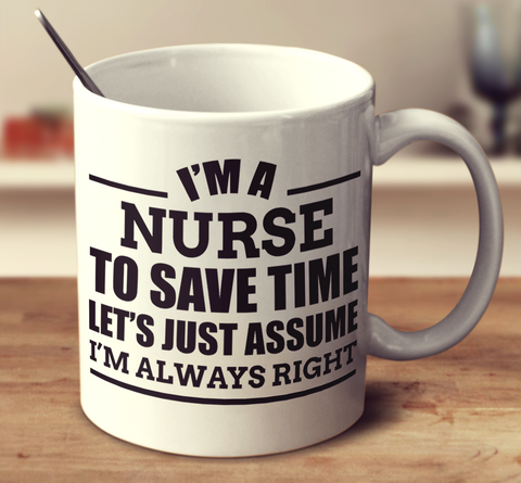 I'm A Nurse To Save Time Let's Just Assume I'm Always Right