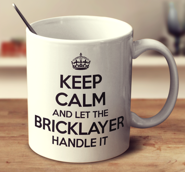 Keep Calm And Let The Bricklayer Handle It