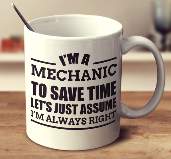 I'm A Mechanic To Save Time Let's Just Assume I'm Always Right
