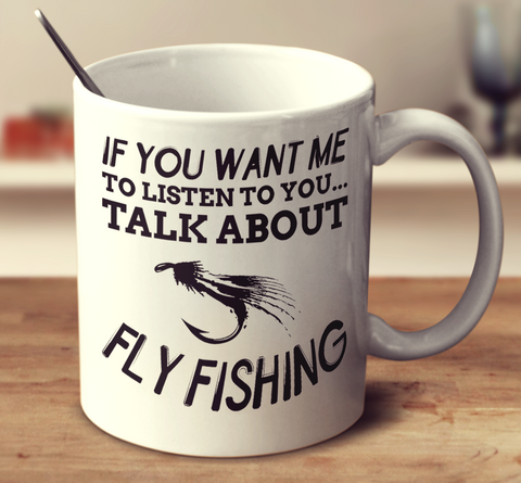 If You Want Me To Listen To You Talk About Fly Fishing