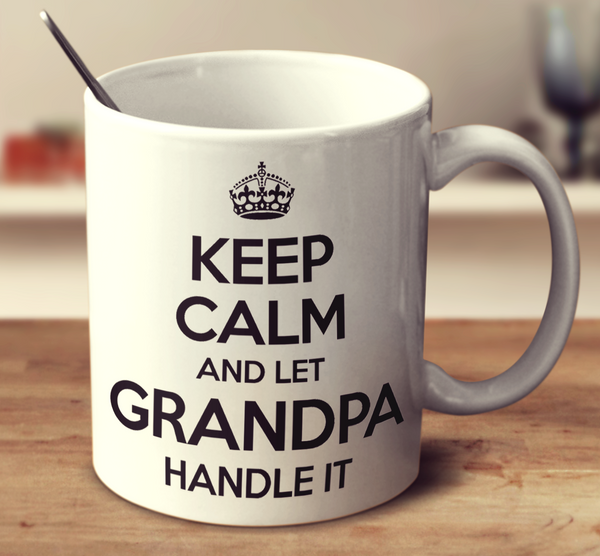 Keep Calm And Let Grandpa Handle It