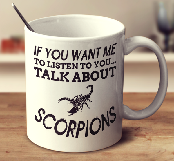 If You Want Me To Listen To You Talk About Scorpions