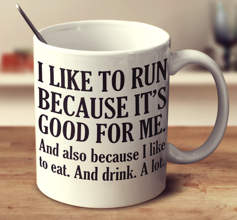 I Like To Run Because It's Good For Me And Also Because I Like To Eat And Drink A Lot