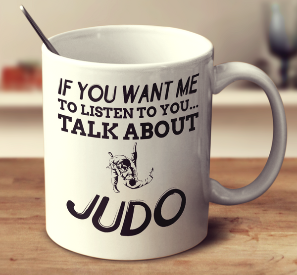 If You Want Me To Listen To You Talk About Judo
