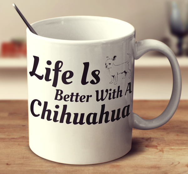 Life Is Better With A Chihuahua